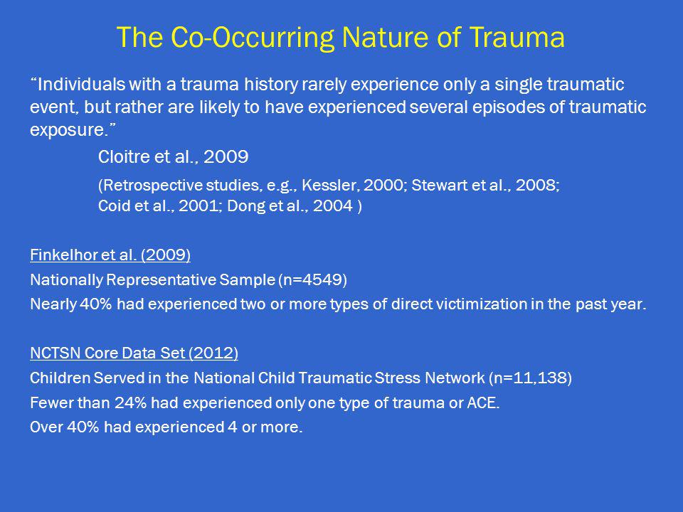 Individuals with a trauma history rarely experience only a single traumatic event, but rather are likely to have experienced several episodes of traumatic exposure. Cloitre et al., 2009 (Retrospective studies, e.g., Kessler, 2000; Stewart et al., 2008; Coid et al., 2001; Dong et al., 2004 ) Finkelhor et al.