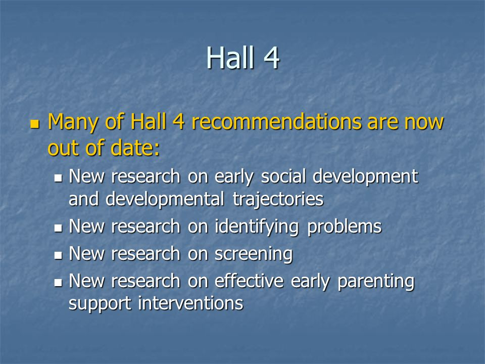 Hall 4 Many of Hall 4 recommendations are now out of date: Many of Hall 4 recommendations are now out of date: New research on early social development and developmental trajectories New research on early social development and developmental trajectories New research on identifying problems New research on identifying problems New research on screening New research on screening New research on effective early parenting support interventions New research on effective early parenting support interventions