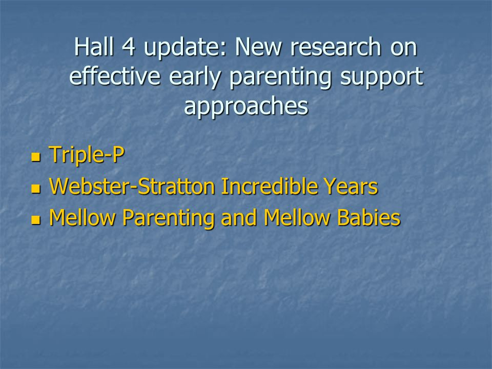 Hall 4 update: New research on effective early parenting support approaches Triple-P Triple-P Webster-Stratton Incredible Years Webster-Stratton Incredible Years Mellow Parenting and Mellow Babies Mellow Parenting and Mellow Babies