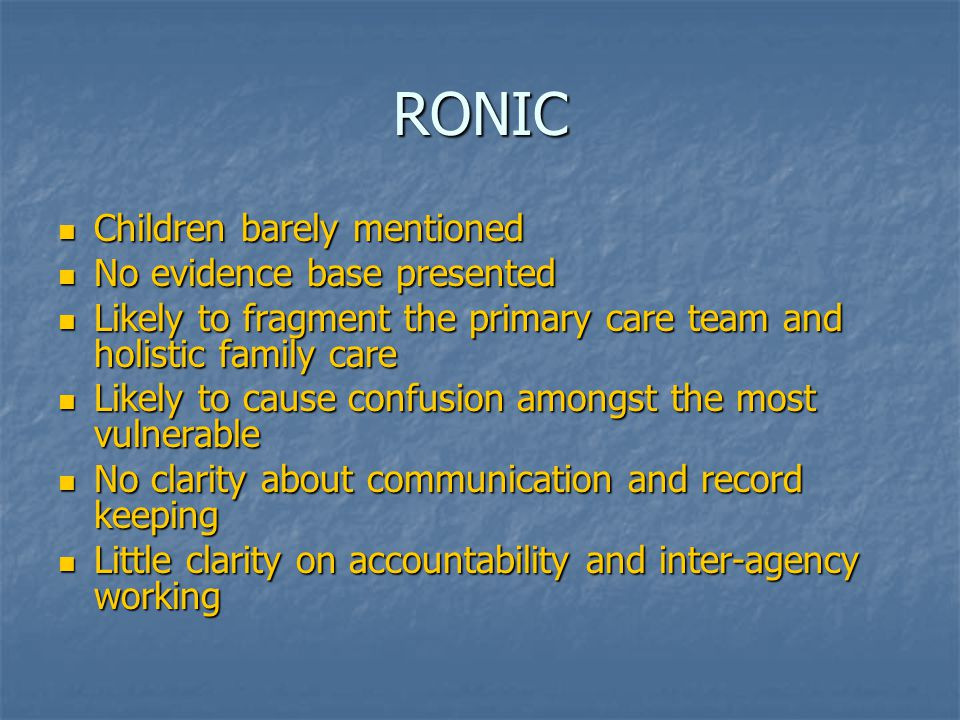 RONIC Children barely mentioned Children barely mentioned No evidence base presented No evidence base presented Likely to fragment the primary care team and holistic family care Likely to fragment the primary care team and holistic family care Likely to cause confusion amongst the most vulnerable Likely to cause confusion amongst the most vulnerable No clarity about communication and record keeping No clarity about communication and record keeping Little clarity on accountability and inter-agency working Little clarity on accountability and inter-agency working