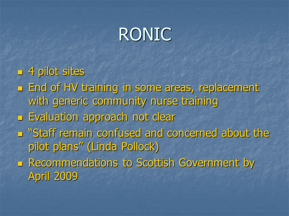 RONIC 4 pilot sites 4 pilot sites End of HV training in some areas, replacement with generic community nurse training End of HV training in some areas, replacement with generic community nurse training Evaluation approach not clear Evaluation approach not clear Staff remain confused and concerned about the pilot plans (Linda Pollock) Staff remain confused and concerned about the pilot plans (Linda Pollock) Recommendations to Scottish Government by April 2009 Recommendations to Scottish Government by April 2009