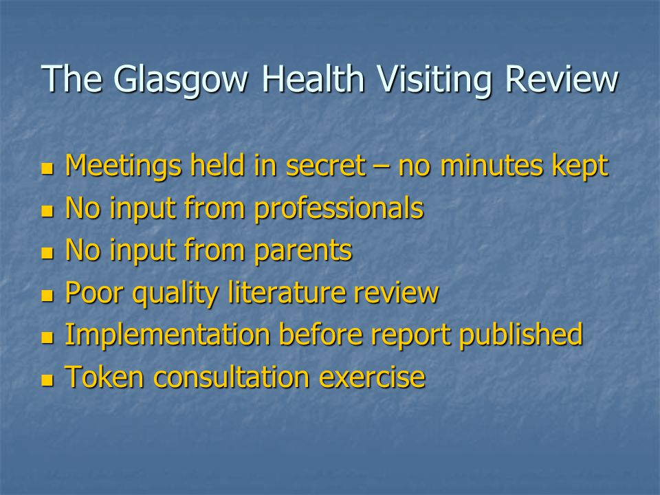 The Glasgow Health Visiting Review Meetings held in secret – no minutes kept Meetings held in secret – no minutes kept No input from professionals No input from professionals No input from parents No input from parents Poor quality literature review Poor quality literature review Implementation before report published Implementation before report published Token consultation exercise Token consultation exercise