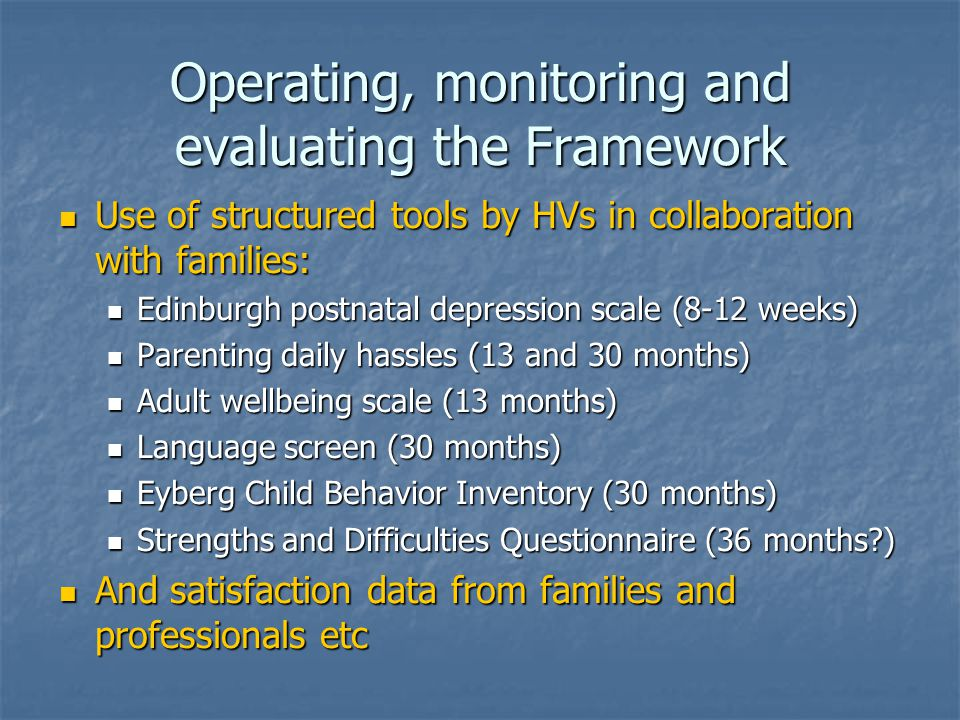 Operating, monitoring and evaluating the Framework Use of structured tools by HVs in collaboration with families: Use of structured tools by HVs in collaboration with families: Edinburgh postnatal depression scale (8-12 weeks) Edinburgh postnatal depression scale (8-12 weeks) Parenting daily hassles (13 and 30 months) Parenting daily hassles (13 and 30 months) Adult wellbeing scale (13 months) Adult wellbeing scale (13 months) Language screen (30 months) Language screen (30 months) Eyberg Child Behavior Inventory (30 months) Eyberg Child Behavior Inventory (30 months) Strengths and Difficulties Questionnaire (36 months ) Strengths and Difficulties Questionnaire (36 months ) And satisfaction data from families and professionals etc And satisfaction data from families and professionals etc