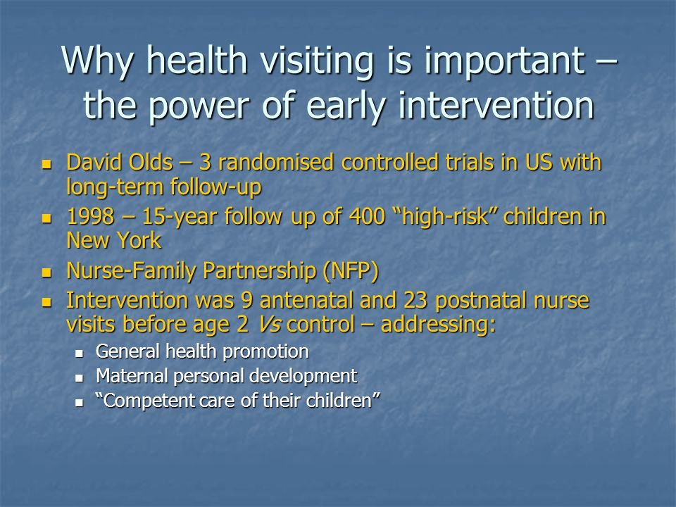 Why health visiting is important – the power of early intervention David Olds – 3 randomised controlled trials in US with long-term follow-up David Olds – 3 randomised controlled trials in US with long-term follow-up 1998 – 15-year follow up of 400 high-risk children in New York 1998 – 15-year follow up of 400 high-risk children in New York Nurse-Family Partnership (NFP) Nurse-Family Partnership (NFP) Intervention was 9 antenatal and 23 postnatal nurse visits before age 2 Vs control – addressing: Intervention was 9 antenatal and 23 postnatal nurse visits before age 2 Vs control – addressing: General health promotion General health promotion Maternal personal development Maternal personal development Competent care of their children Competent care of their children