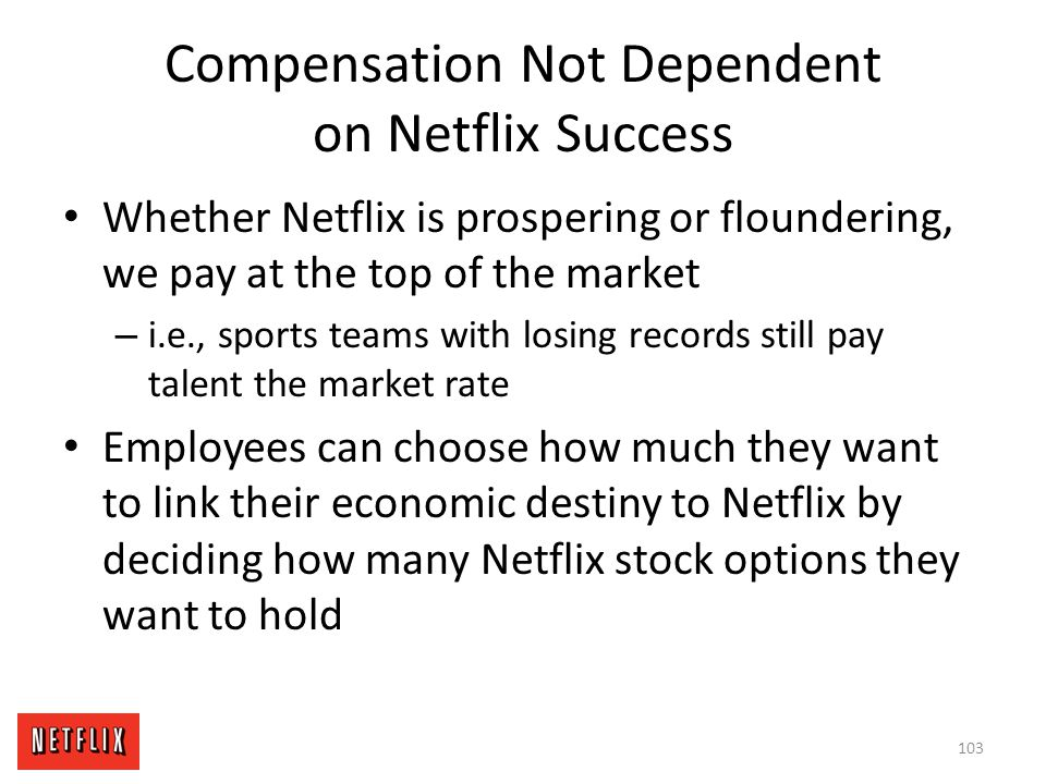 Compensation Not Dependent on Netflix Success Whether Netflix is prospering or floundering, we pay at the top of the market – i.e., sports teams with
