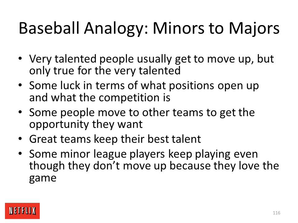 Baseball Analogy: Minors to Majors Very talented people usually get to move up, but only true for the very talented Some luck in terms of what positio