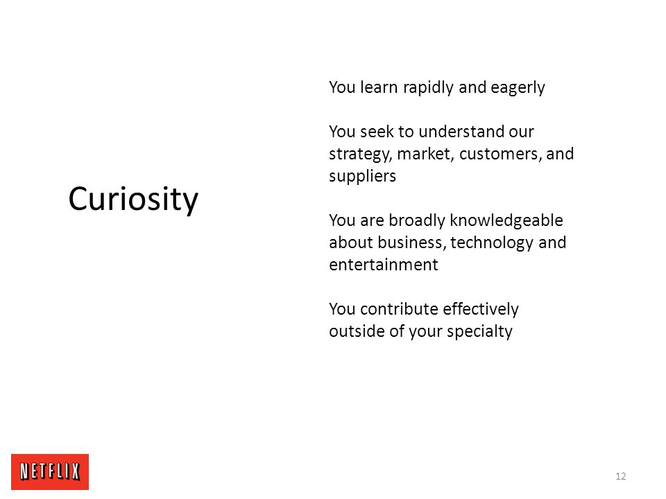 12 Curiosity You learn rapidly and eagerly You seek to understand our strategy, market, customers, and suppliers You are broadly knowledgeable about b