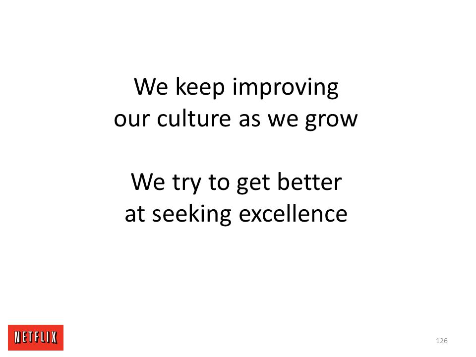 We keep improving our culture as we grow We try to get better at seeking excellence 126