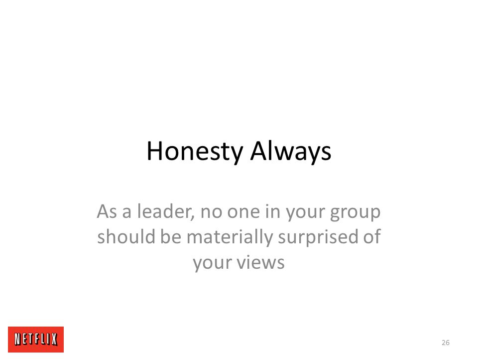 Honesty Always As a leader, no one in your group should be materially surprised of your views 26