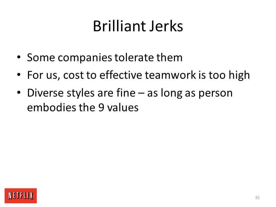 Brilliant Jerks Some companies tolerate them For us, cost to effective teamwork is too high Diverse styles are fine – as long as person embodies the 9
