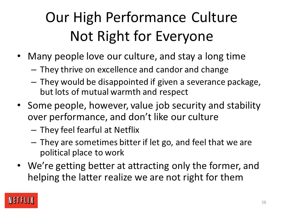 Our High Performance Culture Not Right for Everyone Many people love our culture, and stay a long time – They thrive on excellence and candor and chan