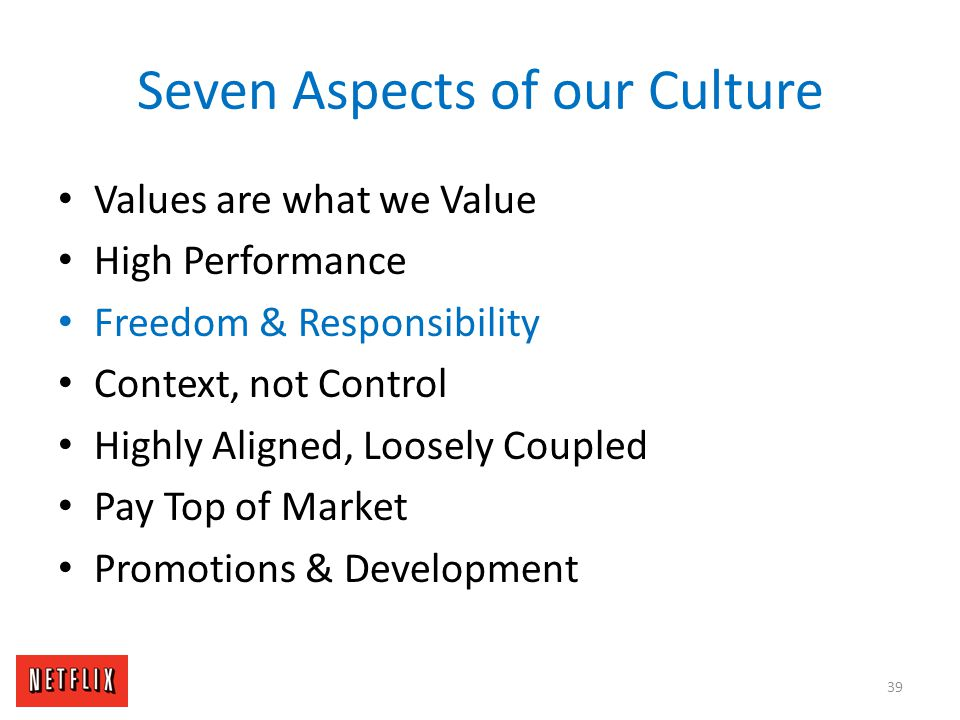 Seven Aspects of our Culture Values are what we Value High Performance Freedom & Responsibility Context, not Control Highly Aligned, Loosely Coupled P