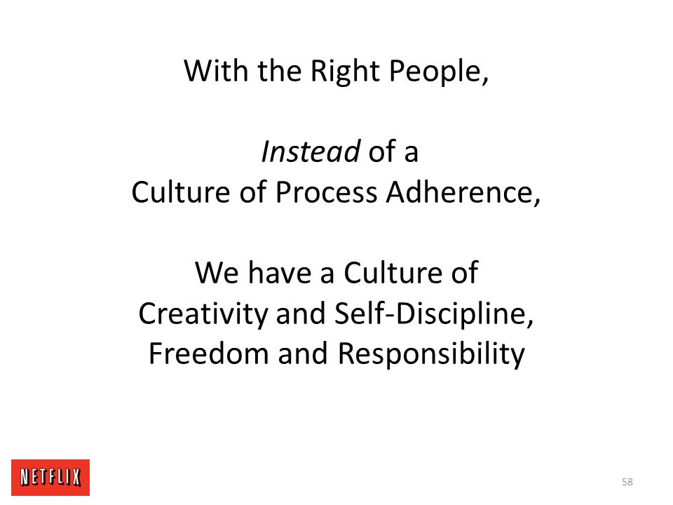 With the Right People, Instead of a Culture of Process Adherence, We have a Culture of Creativity and Self-Discipline, Freedom and Responsibility 58