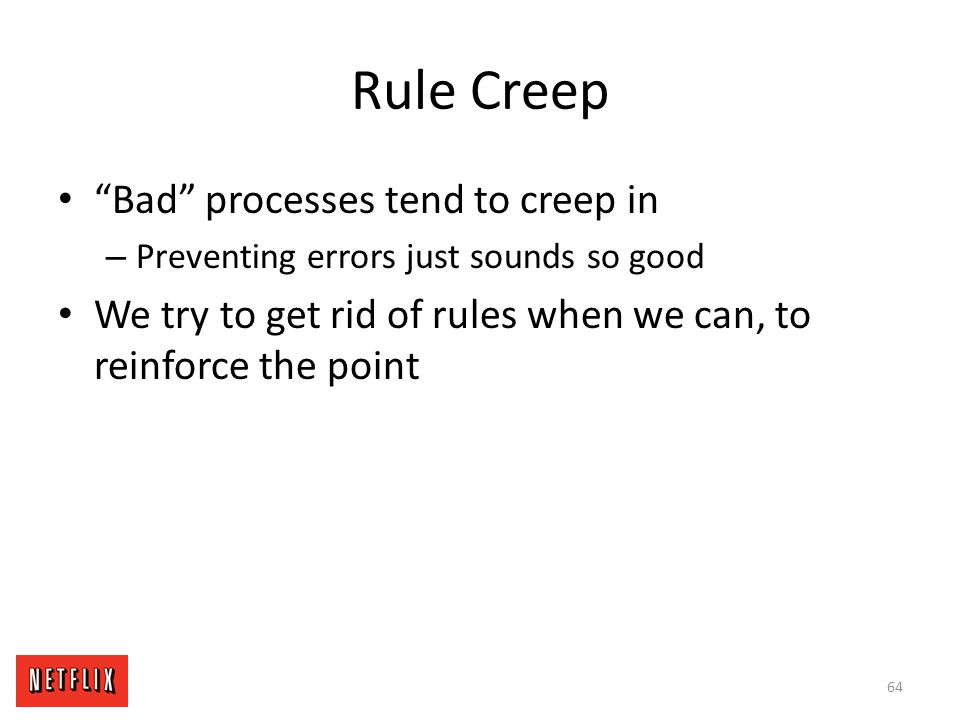 """Rule Creep """"Bad"""" processes tend to creep in – Preventing errors just sounds so good We try to get rid of rules when we can, to reinforce the point 64"""