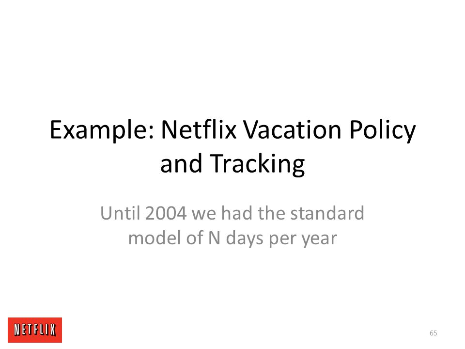 Example: Netflix Vacation Policy and Tracking Until 2004 we had the standard model of N days per year 65