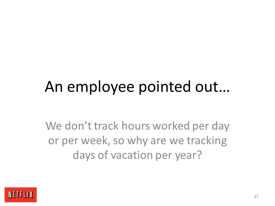 An employee pointed out… We don't track hours worked per day or per week, so why are we tracking days of vacation per year? 67