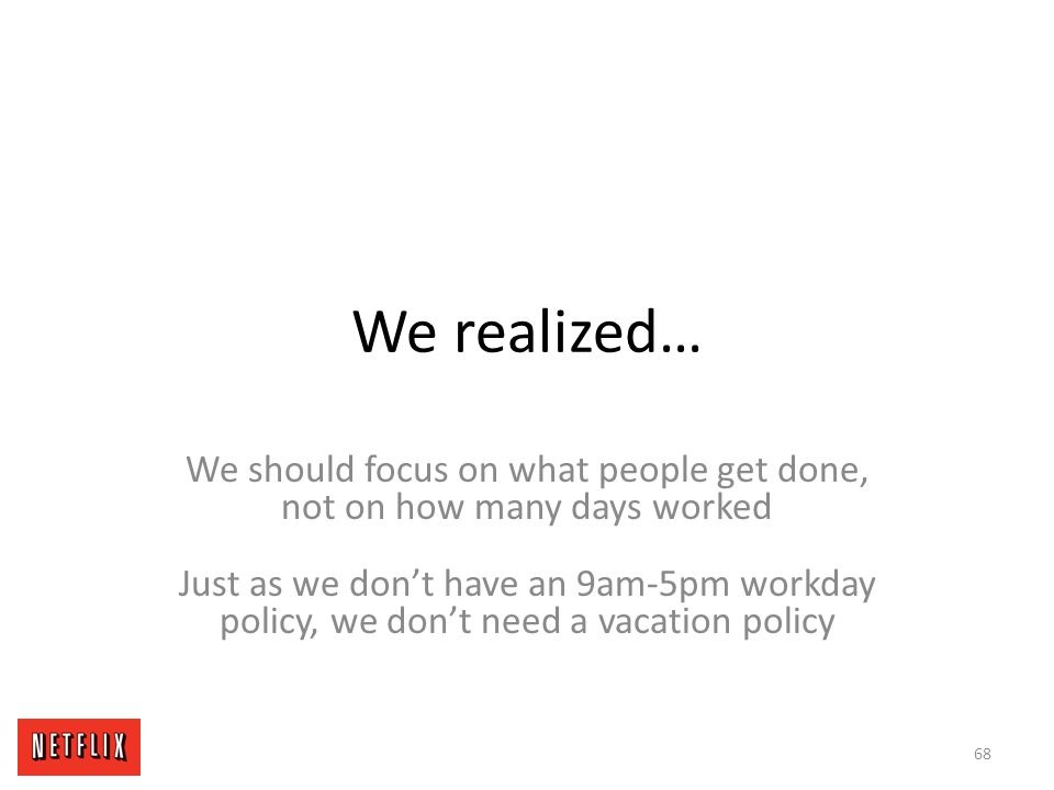 We realized… We should focus on what people get done, not on how many days worked Just as we don't have an 9am-5pm workday policy, we don't need a vac