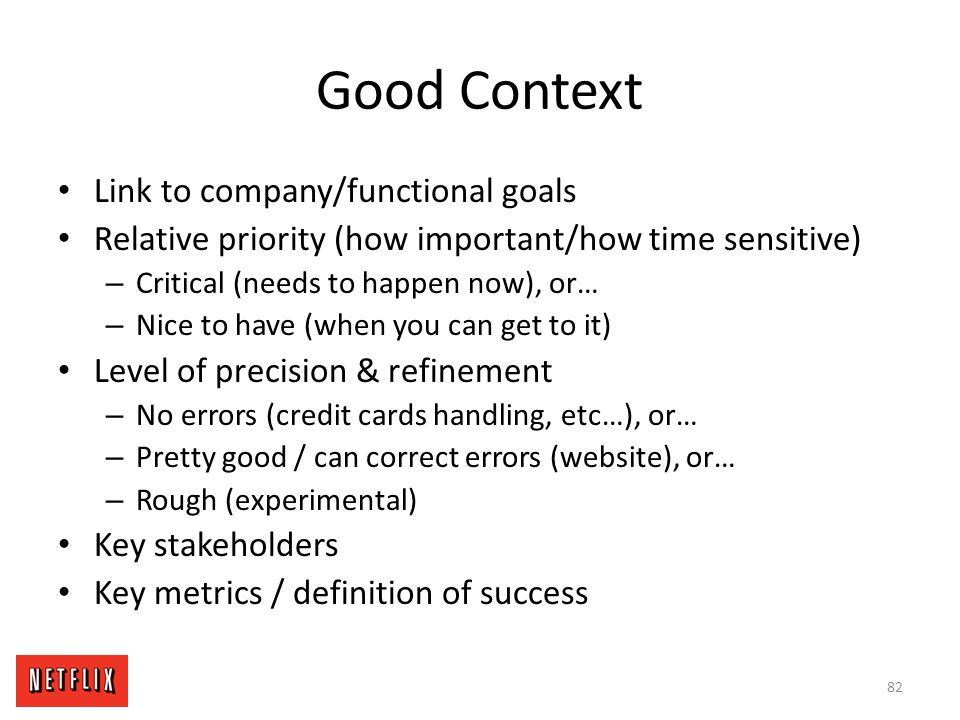 Good Context Link to company/functional goals Relative priority (how important/how time sensitive) – Critical (needs to happen now), or… – Nice to hav