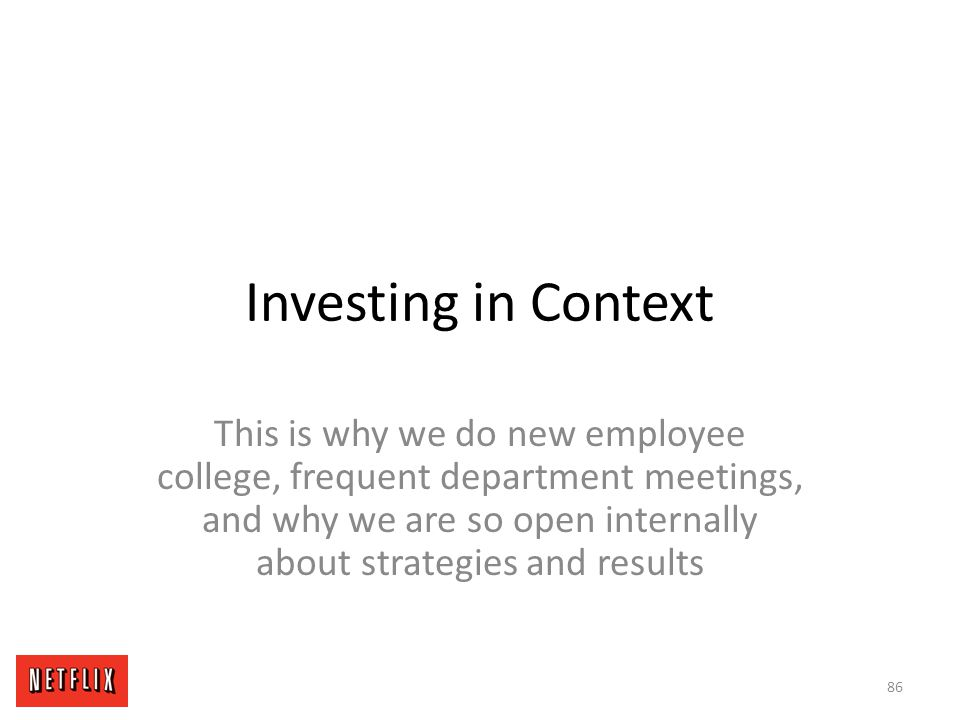 Investing in Context This is why we do new employee college, frequent department meetings, and why we are so open internally about strategies and resu