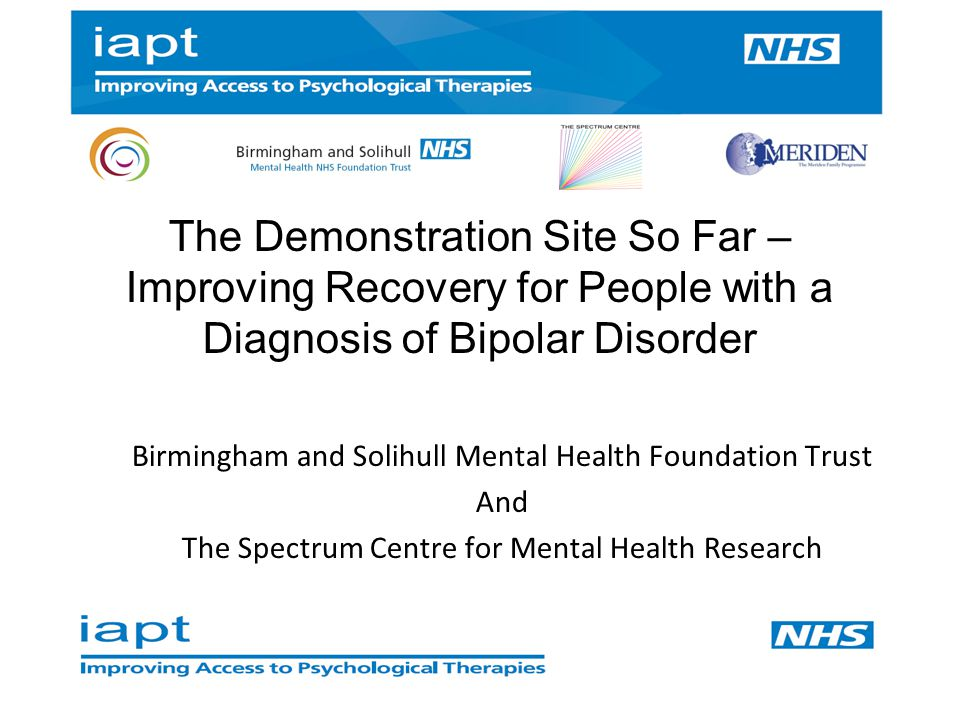 The Demonstration Site So Far – Improving Recovery for People with a Diagnosis of Bipolar Disorder Birmingham and Solihull Mental Health Foundation Trust And The Spectrum Centre for Mental Health Research