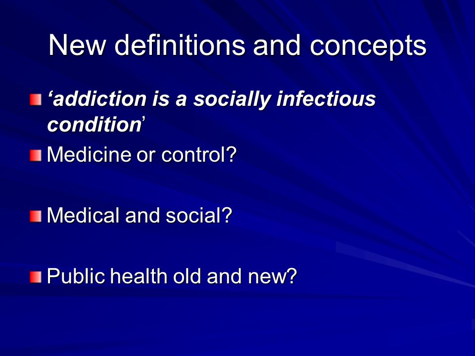 New definitions and concepts 'addiction is a socially infectious condition' Medicine or control.