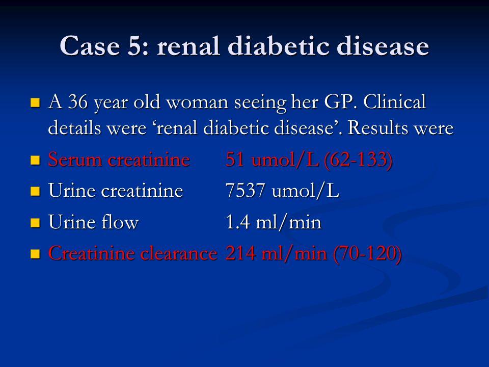 Case 5: renal diabetic disease A 36 year old woman seeing her GP.