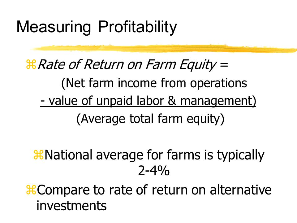 Measuring Profitability zRate of Return on Farm Equity = (Net farm income from operations - value of unpaid labor & management) (Average total farm equity) zNational average for farms is typically 2-4% zCompare to rate of return on alternative investments
