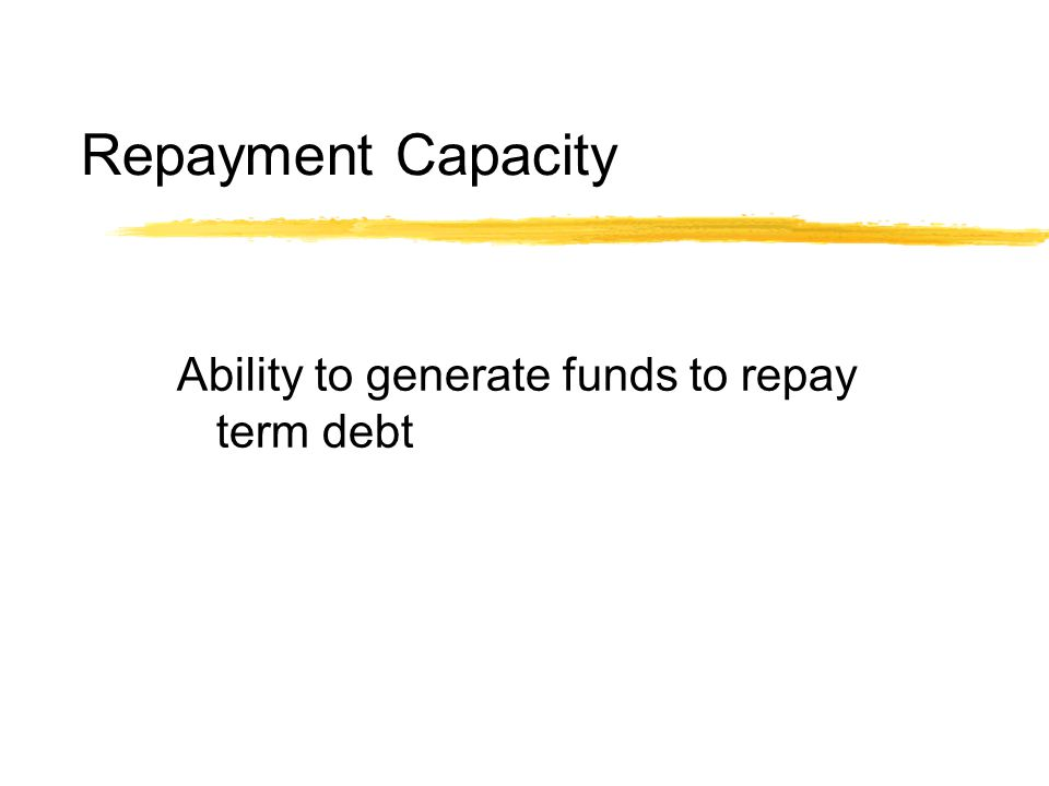 Repayment Capacity Ability to generate funds to repay term debt