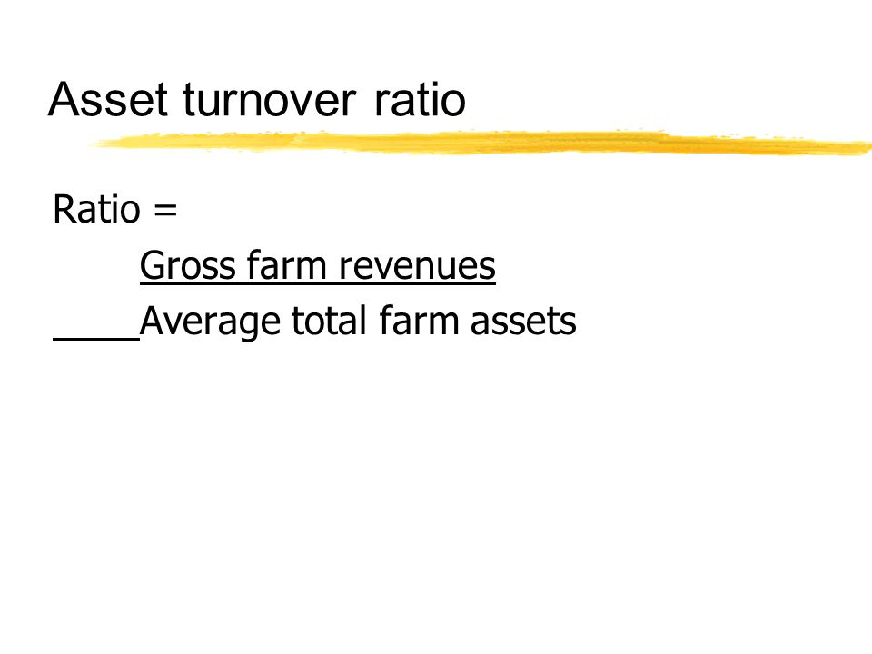 Asset turnover ratio Ratio = Gross farm revenues Average total farm assets