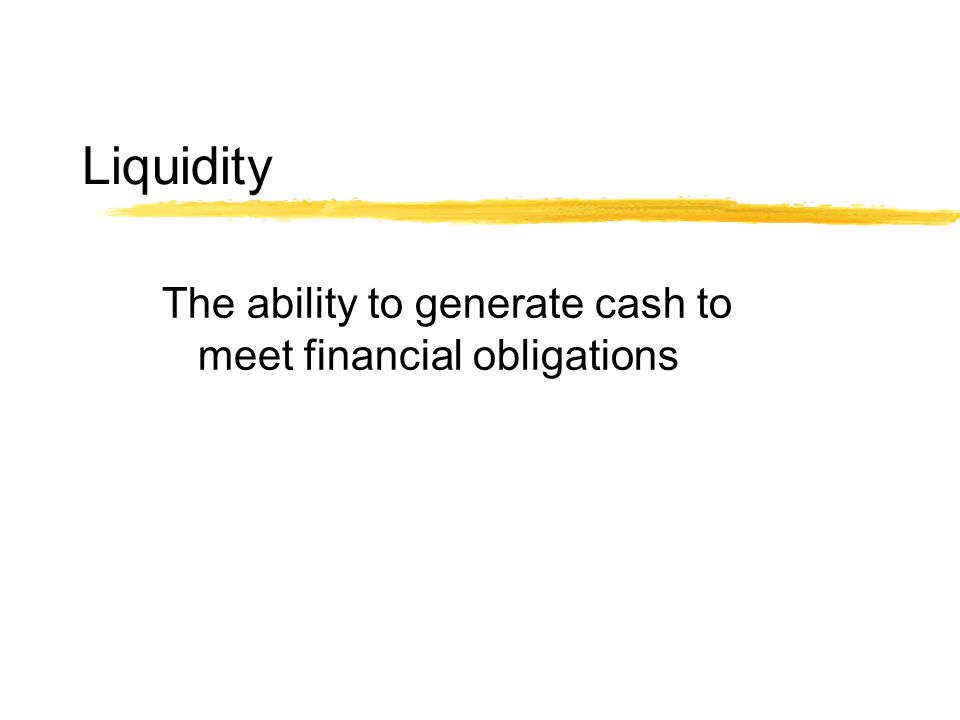 Liquidity The ability to generate cash to meet financial obligations