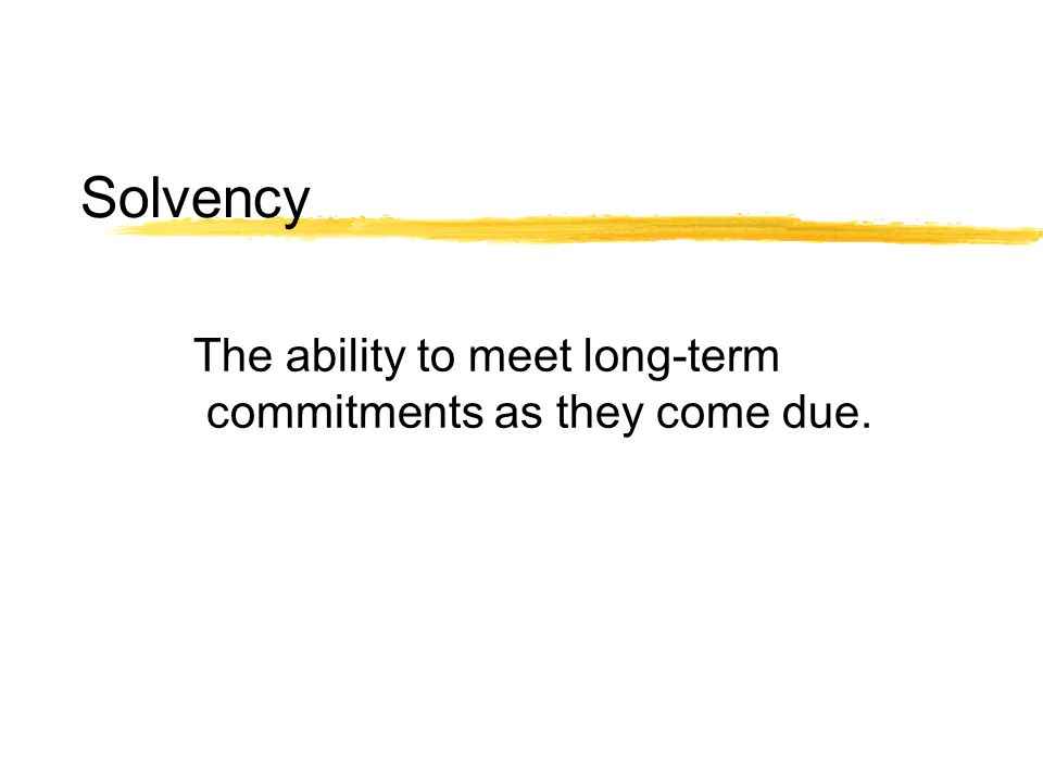 Solvency The ability to meet long-term commitments as they come due.