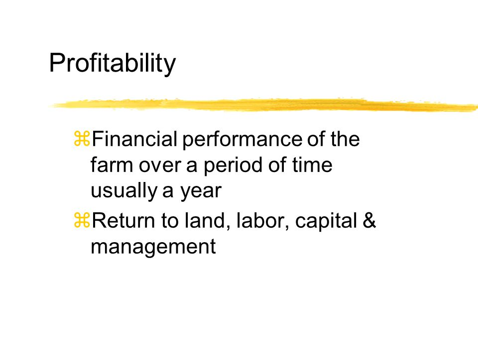 Profitability zFinancial performance of the farm over a period of time usually a year zReturn to land, labor, capital & management