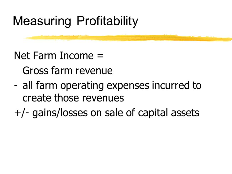 Measuring Profitability Net Farm Income = Gross farm revenue - all farm operating expenses incurred to create those revenues +/- gains/losses on sale of capital assets
