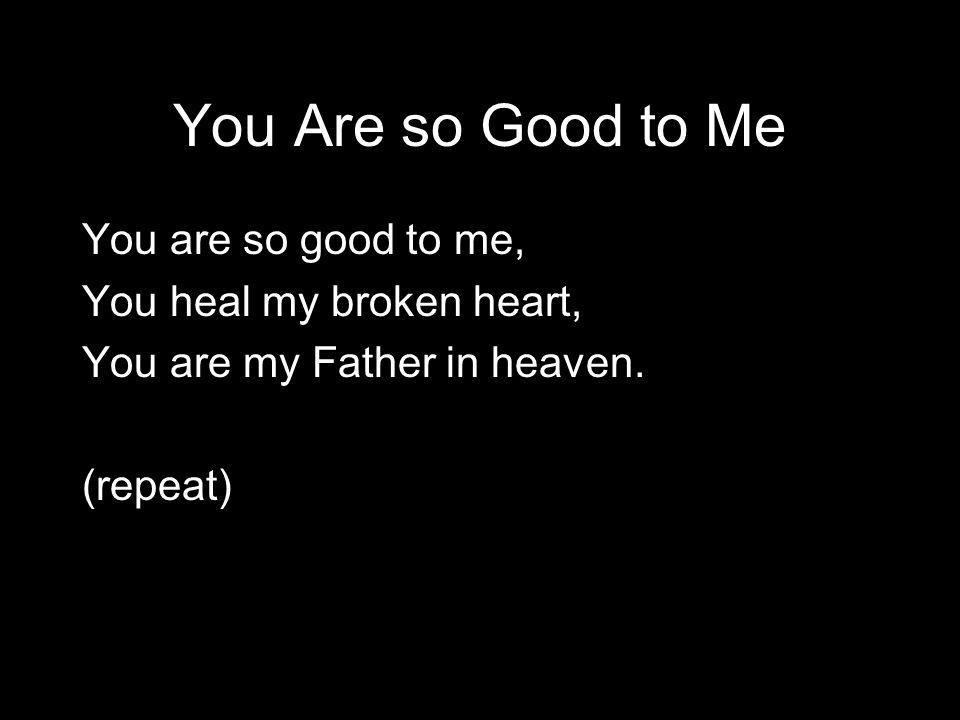 You Are so Good to Me You are so good to me, You heal my broken heart, You are my Father in heaven.