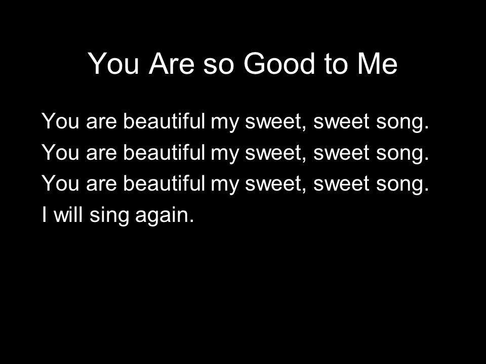 You Are so Good to Me You are beautiful my sweet, sweet song. I will sing again.