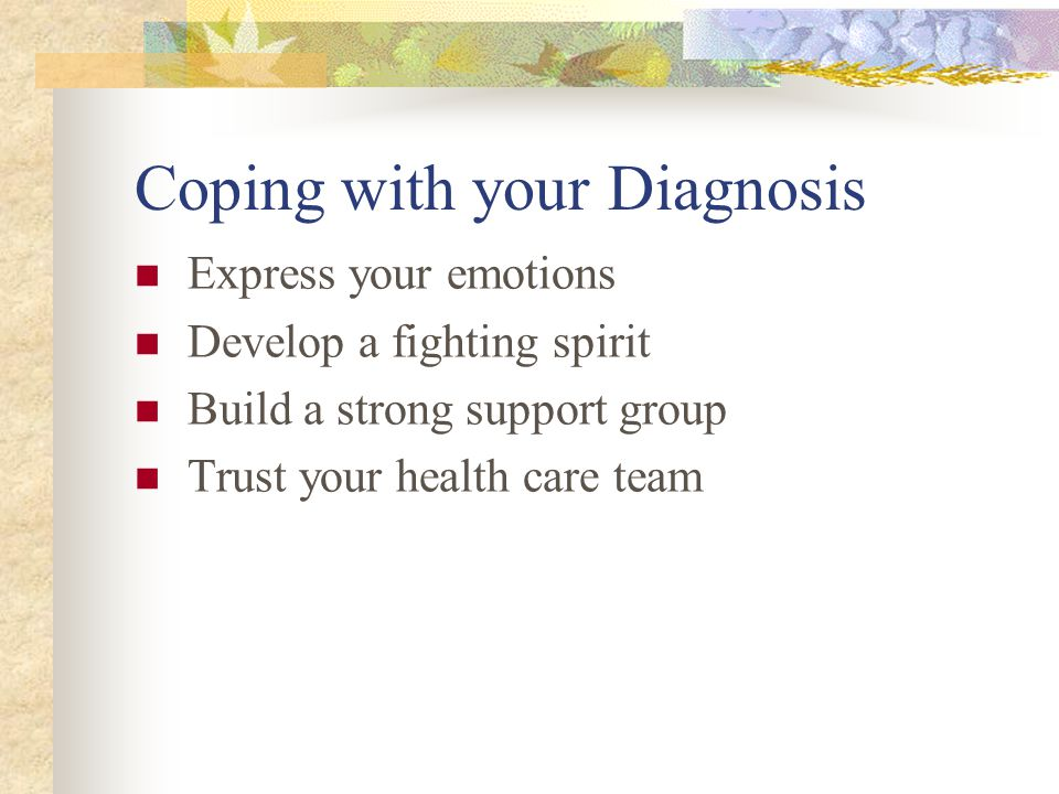 Coping with your Diagnosis Express your emotions Develop a fighting spirit Build a strong support group Trust your health care team