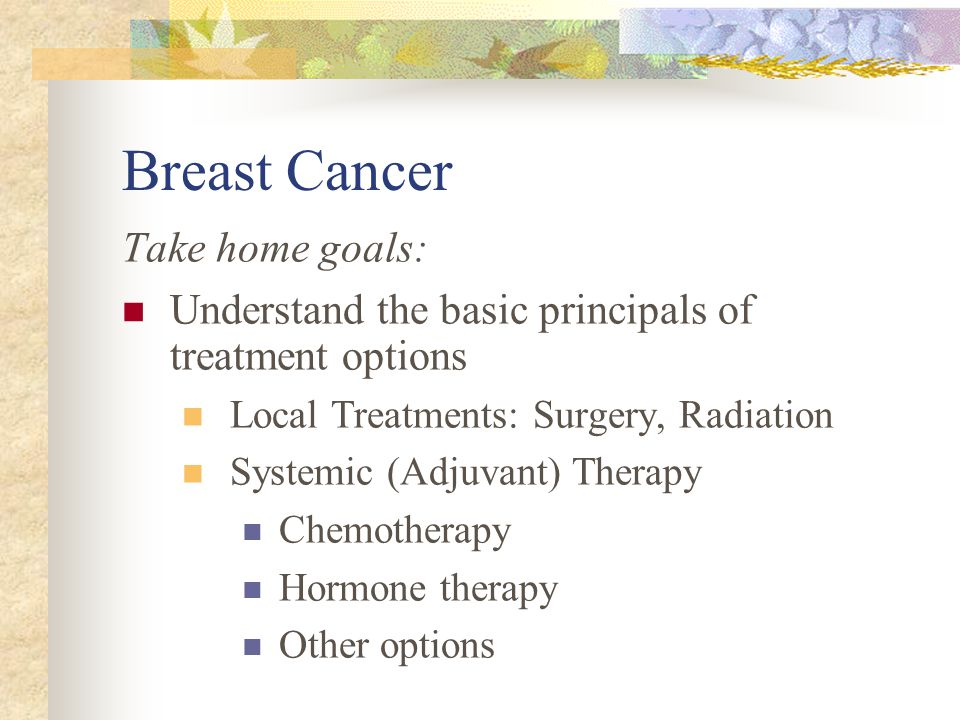 Breast Cancer Take home goals: Understand the basic principals of treatment options Local Treatments: Surgery, Radiation Systemic (Adjuvant) Therapy Chemotherapy Hormone therapy Other options