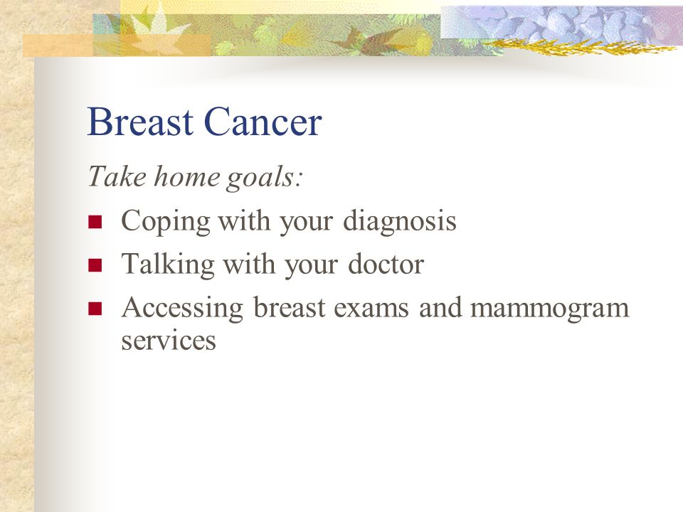 Breast Cancer Take home goals: Coping with your diagnosis Talking with your doctor Accessing breast exams and mammogram services