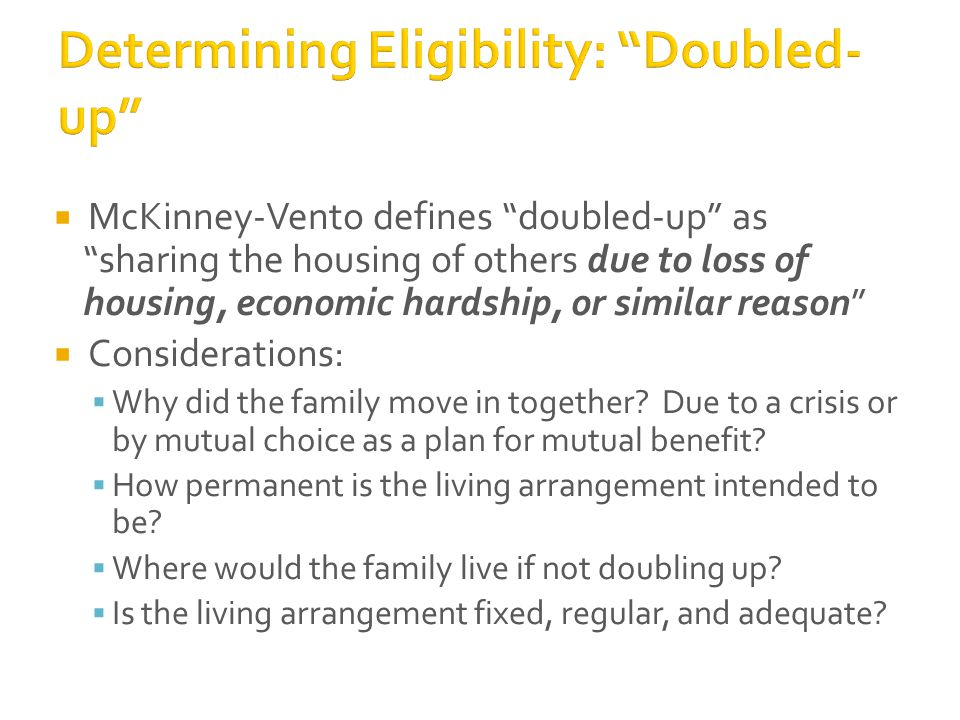  McKinney-Vento defines doubled-up as sharing the housing of others due to loss of housing, economic hardship, or similar reason  Considerations:  Why did the family move in together.