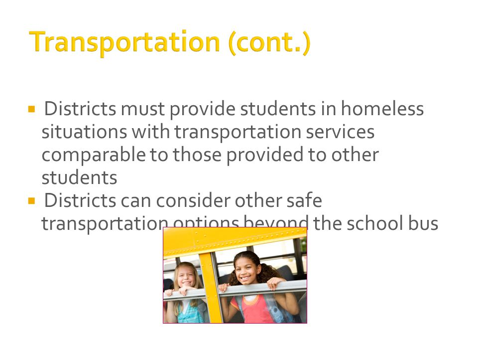  Districts must provide students in homeless situations with transportation services comparable to those provided to other students  Districts can consider other safe transportation options beyond the school bus