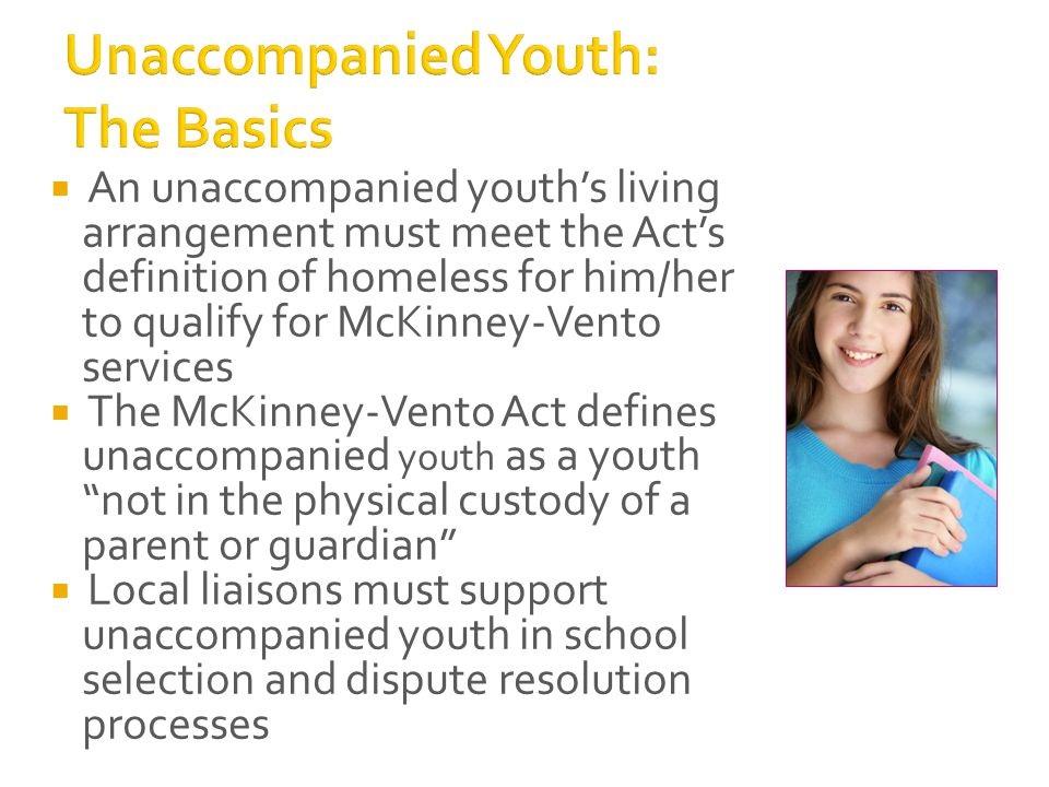  An unaccompanied youth's living arrangement must meet the Act's definition of homeless for him/her to qualify for McKinney-Vento services  The McKinney-Vento Act defines unaccompanied youth as a youth not in the physical custody of a parent or guardian  Local liaisons must support unaccompanied youth in school selection and dispute resolution processes