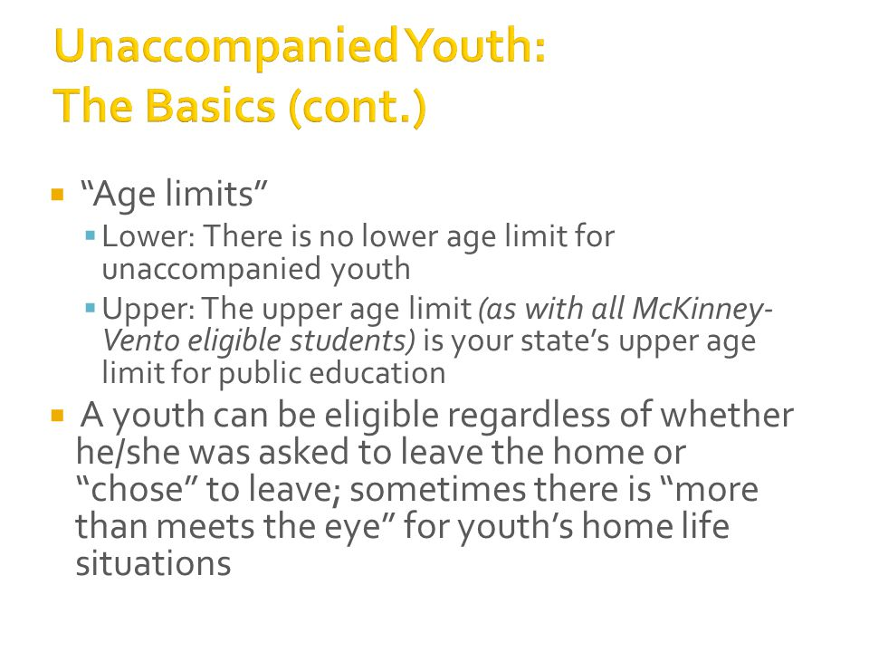  Age limits  Lower: There is no lower age limit for unaccompanied youth  Upper: The upper age limit (as with all McKinney- Vento eligible students) is your state's upper age limit for public education  A youth can be eligible regardless of whether he/she was asked to leave the home or chose to leave; sometimes there is more than meets the eye for youth's home life situations