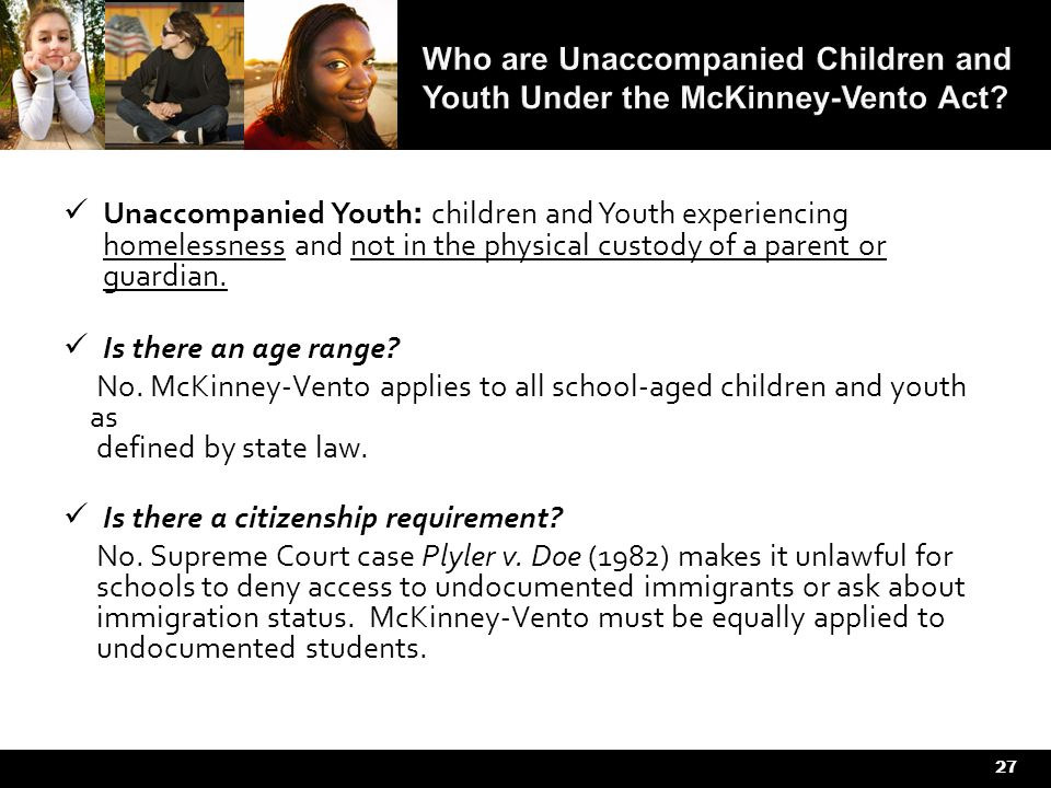 27 Unaccompanied Youth : children and Youth experiencing homelessness and not in the physical custody of a parent or guardian.