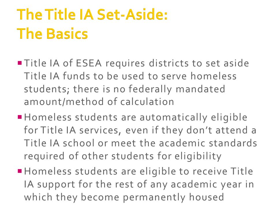  Title IA of ESEA requires districts to set aside Title IA funds to be used to serve homeless students; there is no federally mandated amount/method of calculation  Homeless students are automatically eligible for Title IA services, even if they don't attend a Title IA school or meet the academic standards required of other students for eligibility  Homeless students are eligible to receive Title IA support for the rest of any academic year in which they become permanently housed