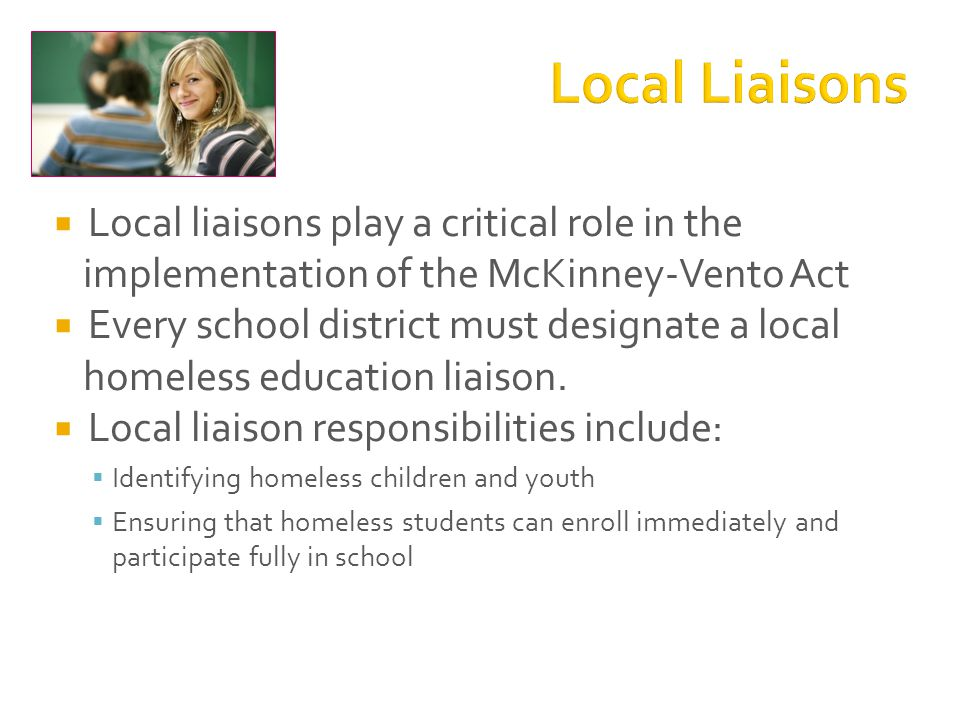  Local liaisons play a critical role in the implementation of the McKinney-Vento Act  Every school district must designate a local homeless education liaison.