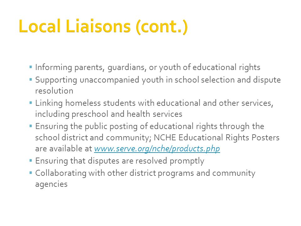  Informing parents, guardians, or youth of educational rights  Supporting unaccompanied youth in school selection and dispute resolution  Linking homeless students with educational and other services, including preschool and health services  Ensuring the public posting of educational rights through the school district and community; NCHE Educational Rights Posters are available at www.serve.org/nche/products.phpwww.serve.org/nche/products.php  Ensuring that disputes are resolved promptly  Collaborating with other district programs and community agencies