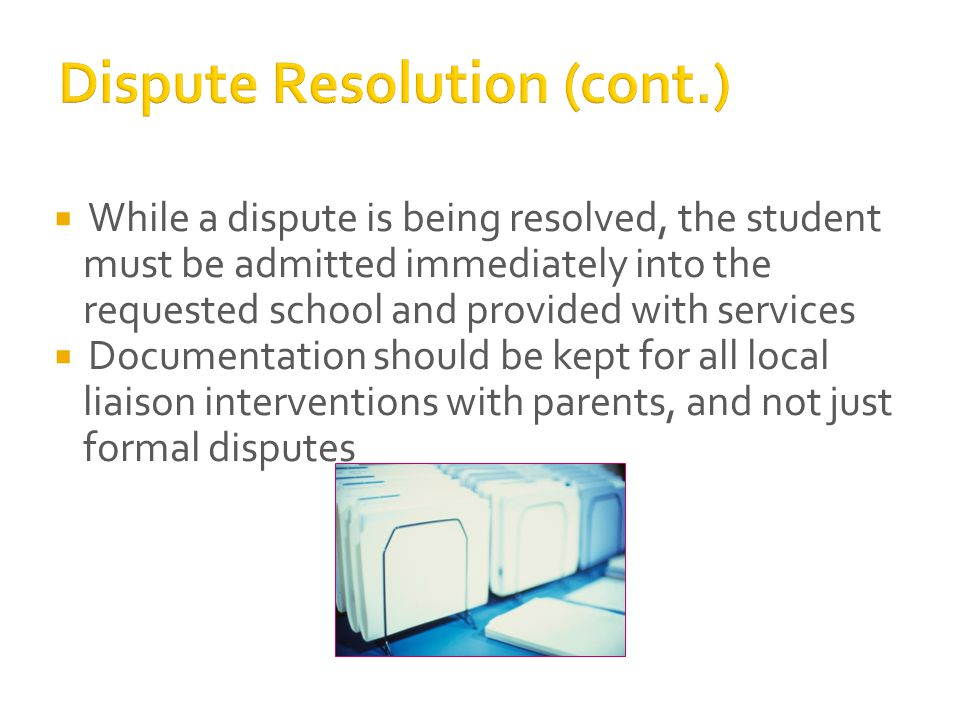  While a dispute is being resolved, the student must be admitted immediately into the requested school and provided with services  Documentation should be kept for all local liaison interventions with parents, and not just formal disputes