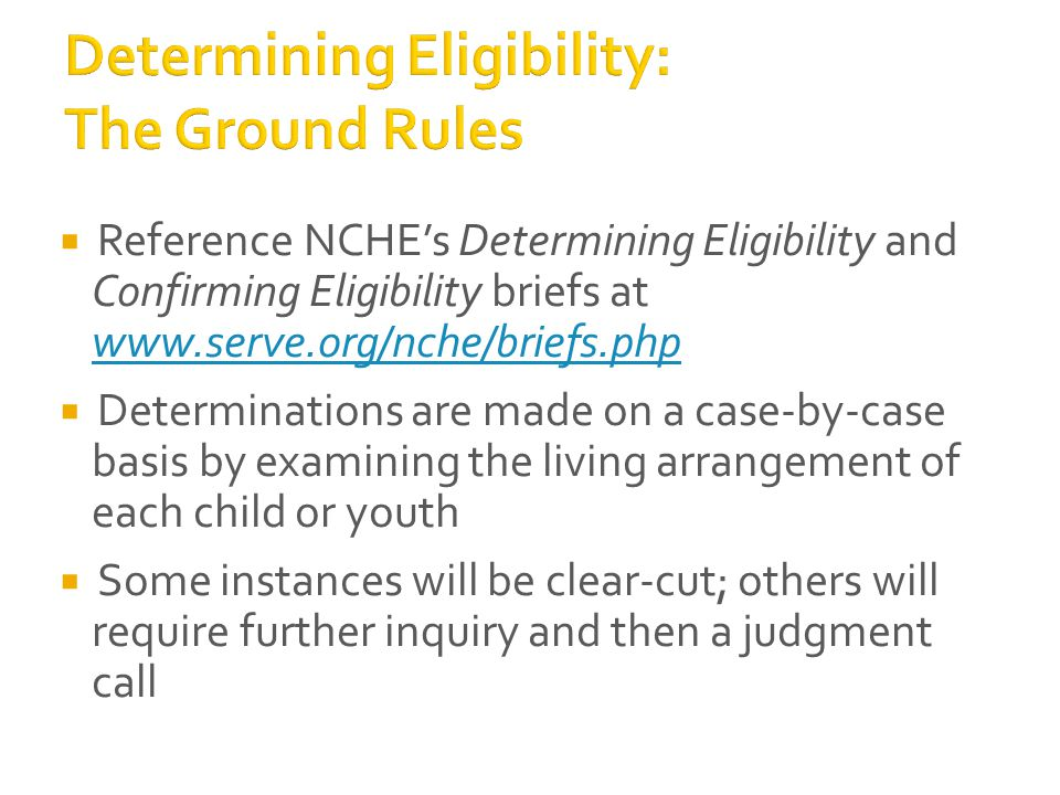  Reference NCHE's Determining Eligibility and Confirming Eligibility briefs at www.serve.org/nche/briefs.php www.serve.org/nche/briefs.php  Determinations are made on a case-by-case basis by examining the living arrangement of each child or youth  Some instances will be clear-cut; others will require further inquiry and then a judgment call