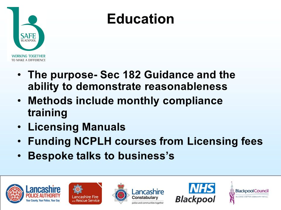 Education The purpose- Sec 182 Guidance and the ability to demonstrate reasonableness Methods include monthly compliance training Licensing Manuals Funding NCPLH courses from Licensing fees Bespoke talks to business's