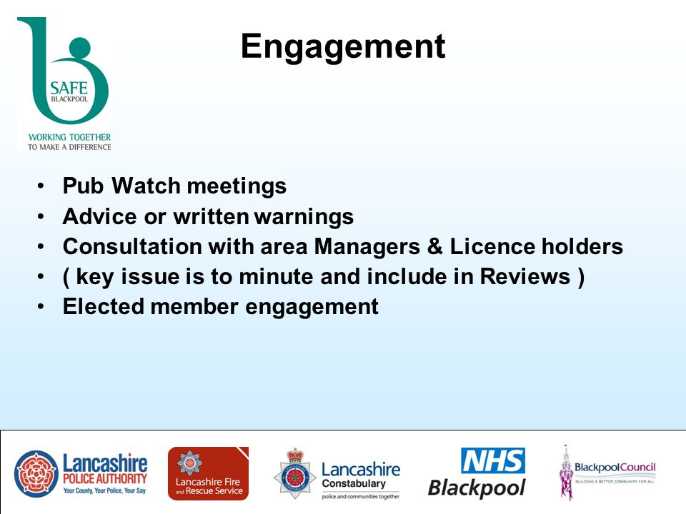 Engagement Pub Watch meetings Advice or written warnings Consultation with area Managers & Licence holders ( key issue is to minute and include in Reviews ) Elected member engagement